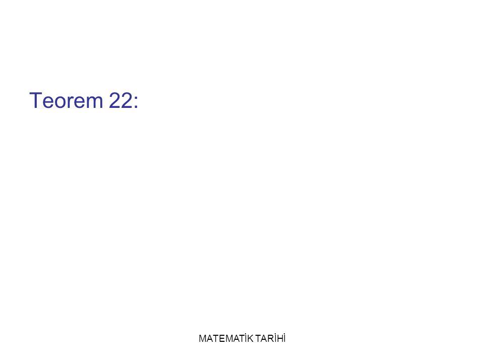 MATEMATİK TARİHİ Teorem 22: