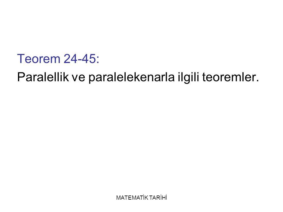 MATEMATİK TARİHİ Teorem 24-45: Paralellik ve paralelekenarla ilgili teoremler.