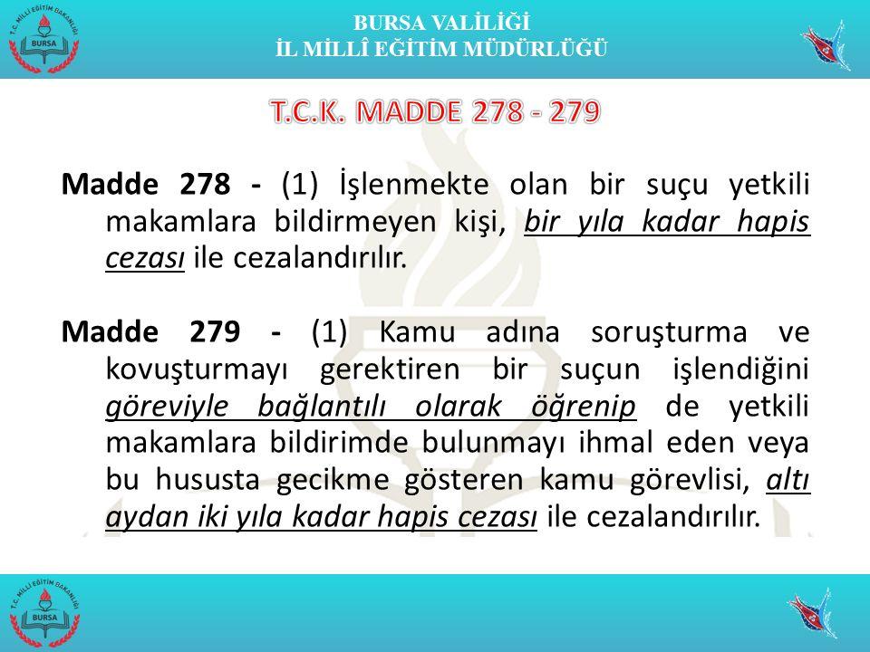 BURSA VALİLİĞİ İL MİLLÎ EĞİTİM MÜDÜRLÜĞÜ Madde 278 - (1) İşlenmekte olan bir suçu yetkili makamlara bildirmeyen kişi, bir yıla kadar hapis cezası ile cezalandırılır.