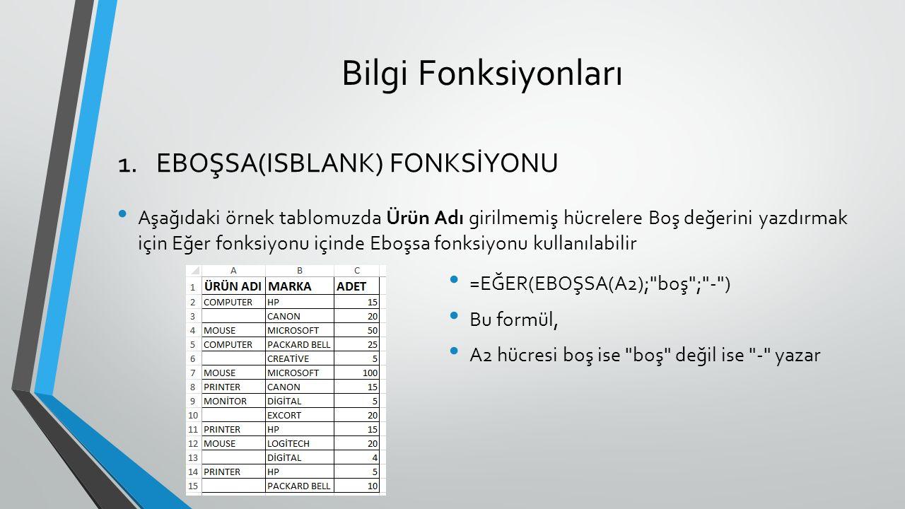 Bilgi Fonksiyonları Aşağıdaki örnek tablomuzda Ürün Adı girilmemiş hücrelere Boş değerini yazdırmak için Eğer fonksiyonu içinde Eboşsa fonksiyonu kullanılabilir 1.EBOŞSA(ISBLANK) FONKSİYONU =EĞER(EBOŞSA(A2); boş ; - ) Bu formül, A2 hücresi boş ise boş değil ise - yazar