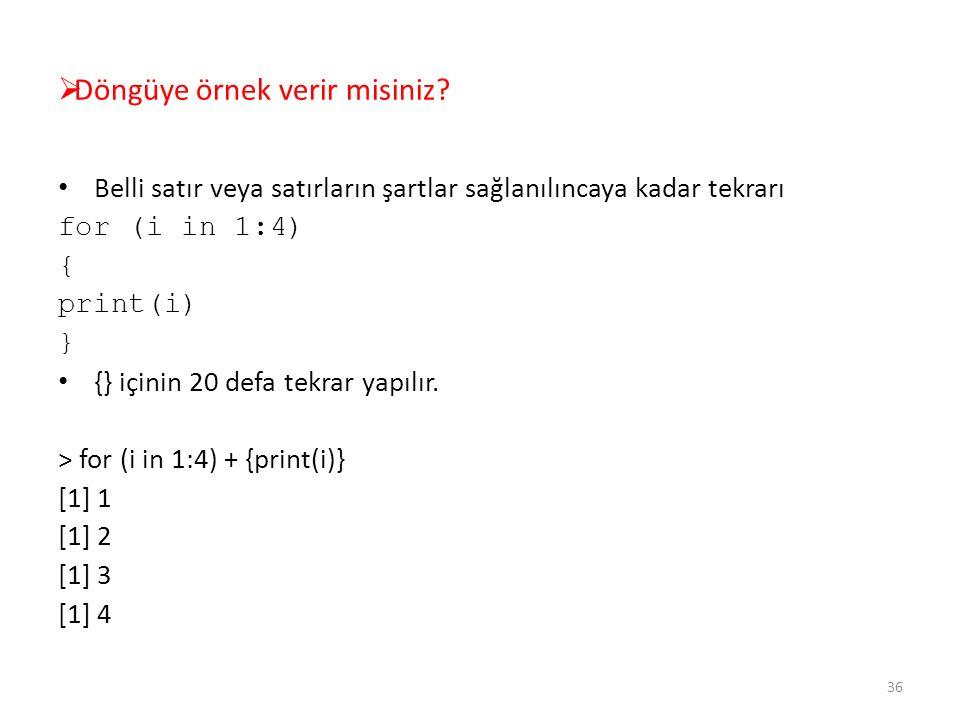  Döngüye örnek verir misiniz? Belli satır veya satırların şartlar sağlanılıncaya kadar tekrarı for (i in 1:4) { print(i) } {} içinin 20 defa tekrar y