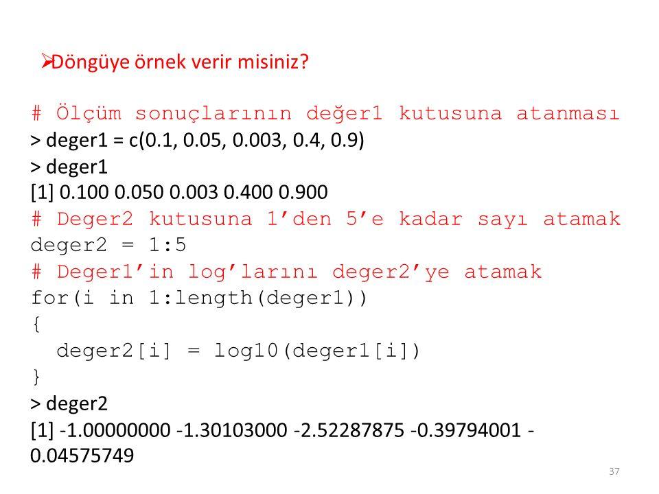  Döngüye örnek verir misiniz? # Ölçüm sonuçlarının değer1 kutusuna atanması > deger1 = c(0.1, 0.05, 0.003, 0.4, 0.9) > deger1 [1] 0.100 0.050 0.003 0