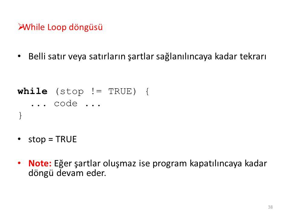  While Loop döngüsü Belli satır veya satırların şartlar sağlanılıncaya kadar tekrarı while (stop != TRUE) {... code... } stop = TRUE Note: Eğer şartl