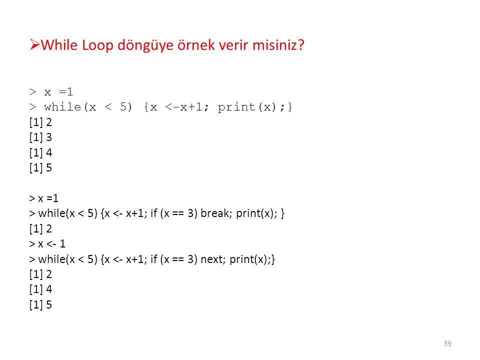  While Loop döngüye örnek verir misiniz? > x =1 > while(x < 5) {x <-x+1; print(x);} [1] 2 [1] 3 [1] 4 [1] 5 > x =1 > while(x < 5) {x <- x+1; if (x ==