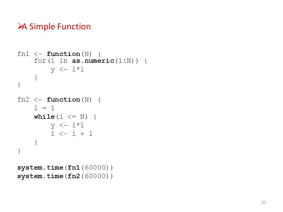  A Simple Function fn1 <- function(N) { for(i in as.numeric(1:N)) { y <- i*i } } fn2 <- function(N) { i = 1 while(i <= N) { y <- i*i i <- i + 1 } system.time(fn1(60000)) system.time(fn2(60000)) 41