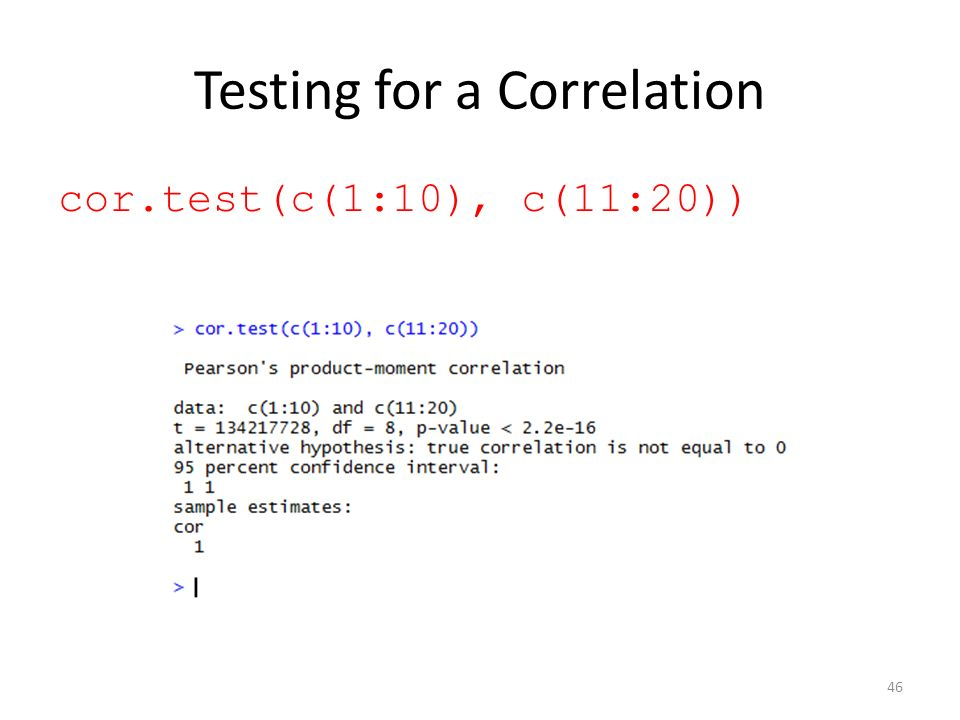 Testing for a Correlation cor.test(c(1:10), c(11:20)) 46