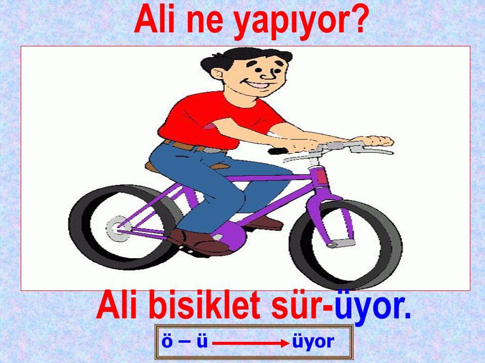 Ali ne yapıyor? Ali bisiklet sür-üyor. ö – ü üyor