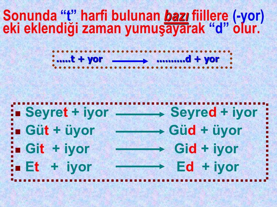 """Sonunda """"t"""" harfi bulunan b bb bazı fiillere (-yor) eki eklendiği zaman yumuşayarak """"d"""" olur. Seyret + iyor Seyred + iyor Güt + üyor Güd + üyor Git +"""
