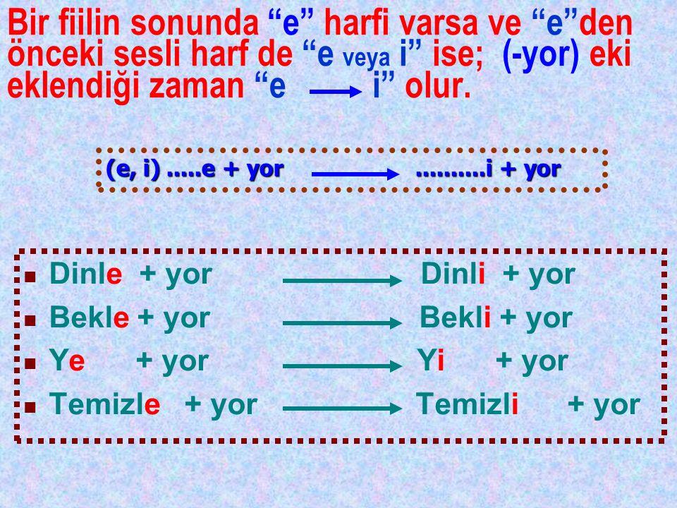 """Bir fiilin sonunda """"e"""" harfi varsa ve """"e""""den önceki sesli harf de """"e veya i"""" ise; (-yor) eki eklendiği zaman """"e i"""" olur. Dinle + yor Dinli + yor Bekle"""