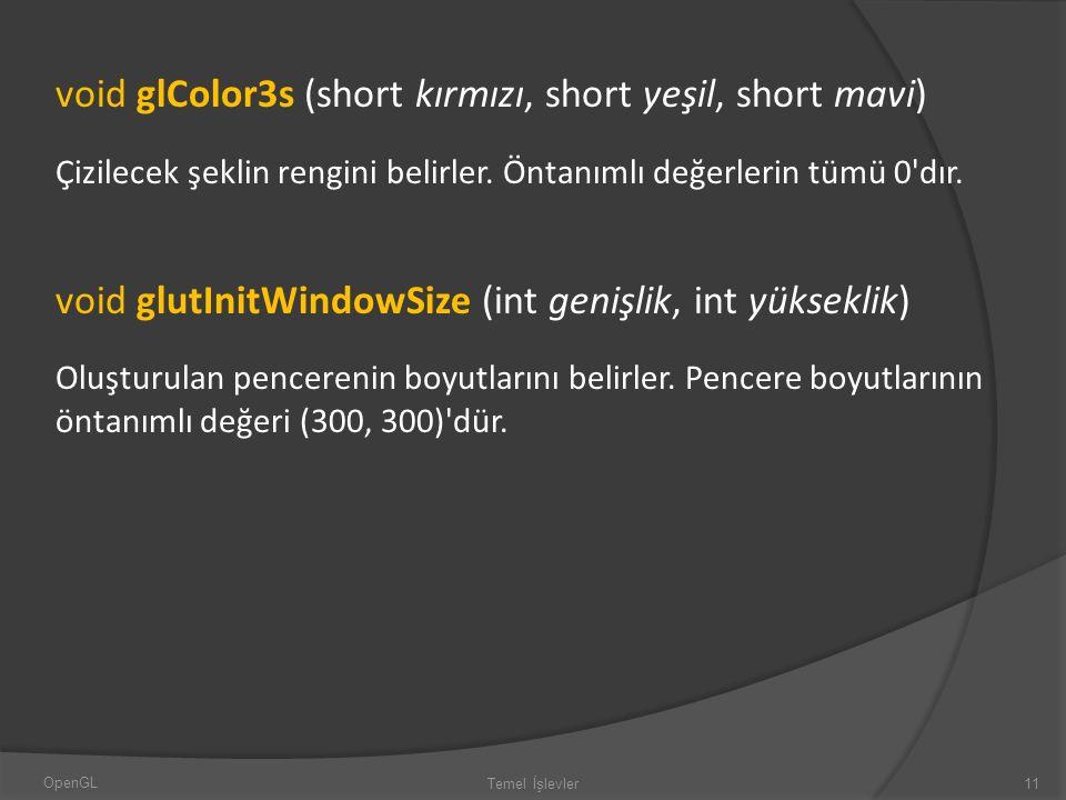 void glColor3s (short kırmızı, short yeşil, short mavi) Çizilecek şeklin rengini belirler. Öntanımlı değerlerin tümü 0'dır. void glutInitWindowSize (i
