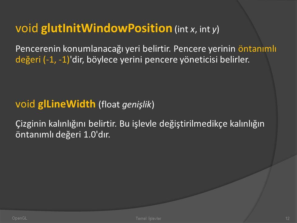void glutInitWindowPosition (int x, int y) Pencerenin konumlanacağı yeri belirtir. Pencere yerinin öntanımlı değeri (-1, -1)'dir, böylece yerini pence