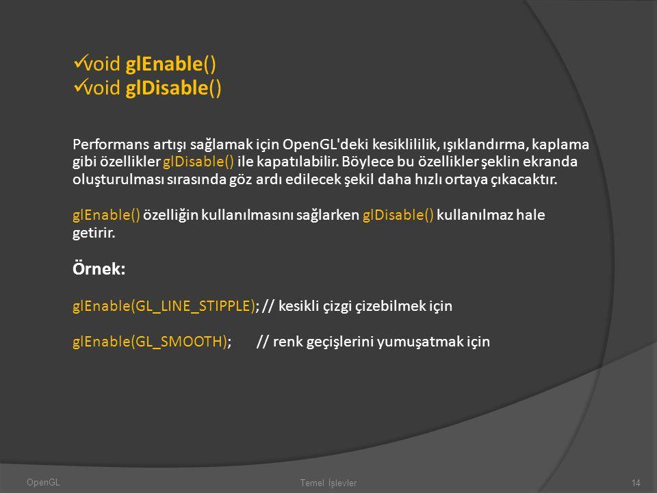 void glEnable() void glDisable() Performans artışı sağlamak için OpenGL'deki kesiklililik, ışıklandırma, kaplama gibi özellikler glDisable() ile kapat