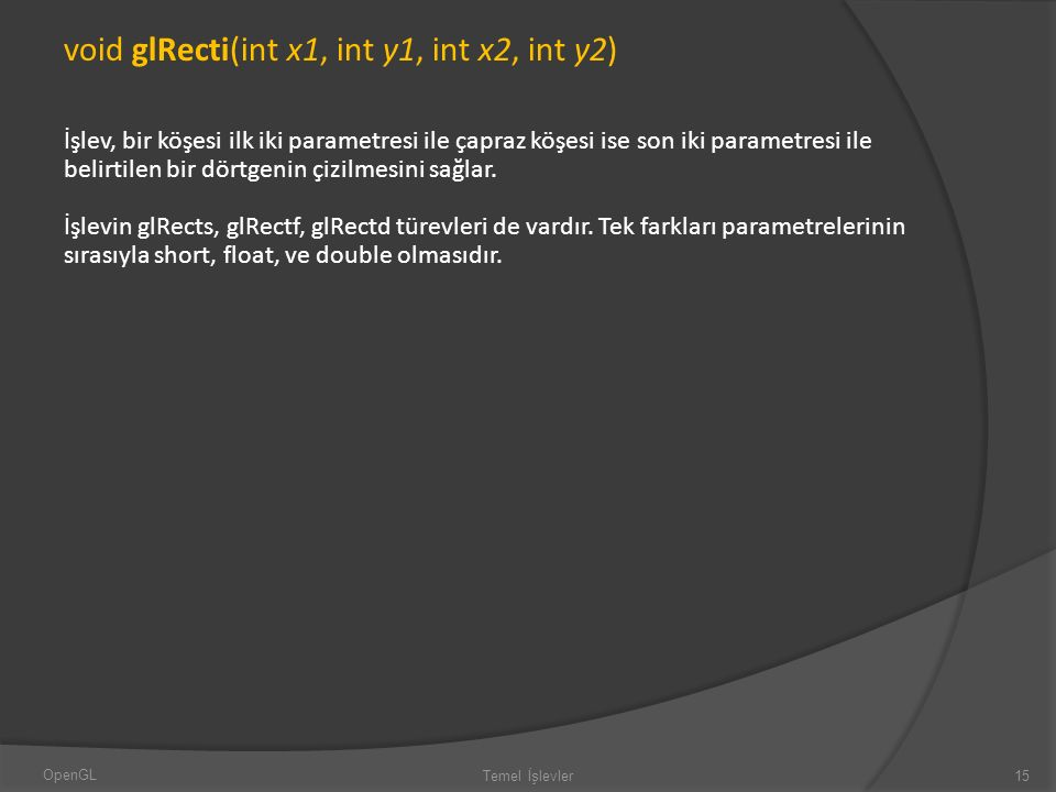 void glRecti(int x1, int y1, int x2, int y2) İşlev, bir köşesi ilk iki parametresi ile çapraz köşesi ise son iki parametresi ile belirtilen bir dörtge