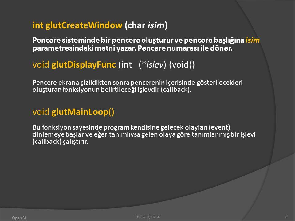 int glutCreateWindow (char isim) Pencere sisteminde bir pencere oluşturur ve pencere başlığına isim parametresindeki metni yazar. Pencere numarası ile