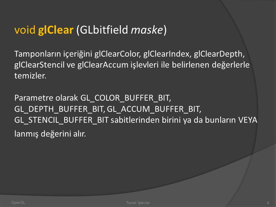 void glClear (GLbitfield maske) Tamponların içeriğini glClearColor, glClearIndex, glClearDepth, glClearStencil ve glClearAccum işlevleri ile belirlene
