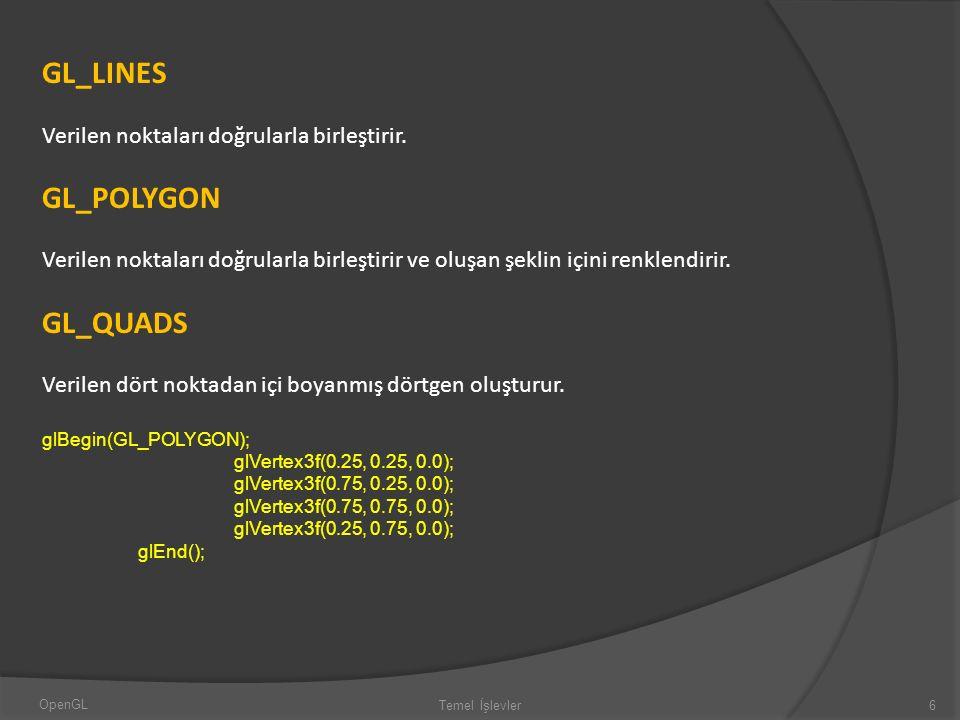 GL_LINES Verilen noktaları doğrularla birleştirir. GL_POLYGON Verilen noktaları doğrularla birleştirir ve oluşan şeklin içini renklendirir. GL_QUADS V