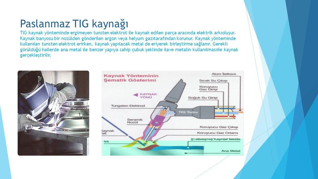 Paslanmaz TIG kaynağı TIG kaynak yönteminde ergimeyen tunsten elektrot ile kaynak edilen parça arasında elektrik arkıoluşur. Kaynak banyosu bir nozüld