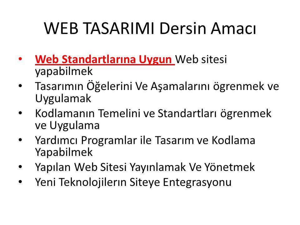WEB TASARIMI Dersin Amacı Web Standartlarına Uygun Web sitesi yapabilmek Tasarımın Öğelerini Ve Aşamalarını ögrenmek ve Uygulamak Kodlamanın Temelini ve Standartları ögrenmek ve Uygulama Yardımcı Programlar ile Tasarım ve Kodlama Yapabilmek Yapılan Web Sitesi Yayınlamak Ve Yönetmek Yeni Teknolojilerın Siteye Entegrasyonu