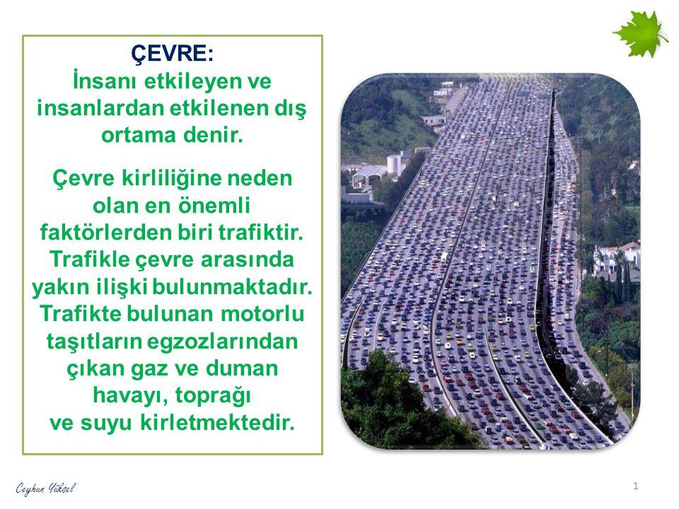 ÇEVRE: İnsanı etkileyen ve insanlardan etkilenen dış ortama denir. Çevre kirliliğine neden olan en önemli faktörlerden biri trafiktir. Trafikle çevre