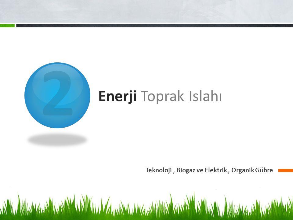 2 Enerji Toprak Islahı Teknoloji, Biogaz ve Elektrik, Organik Gübre