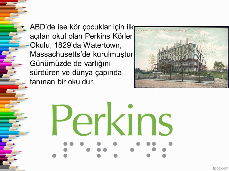 ABD'de ise kör çocuklar için ilk açılan okul olan Perkins Körler Okulu, 1829'da Watertown, Massachusetts'de kurulmuştur. Günümüzde de varlığını sürdür