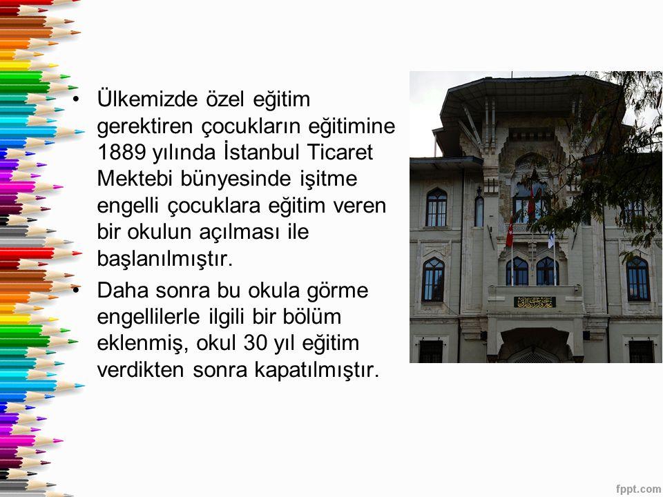 Ülkemizde özel eğitim gerektiren çocukların eğitimine 1889 yılında İstanbul Ticaret Mektebi bünyesinde işitme engelli çocuklara eğitim veren bir okulu