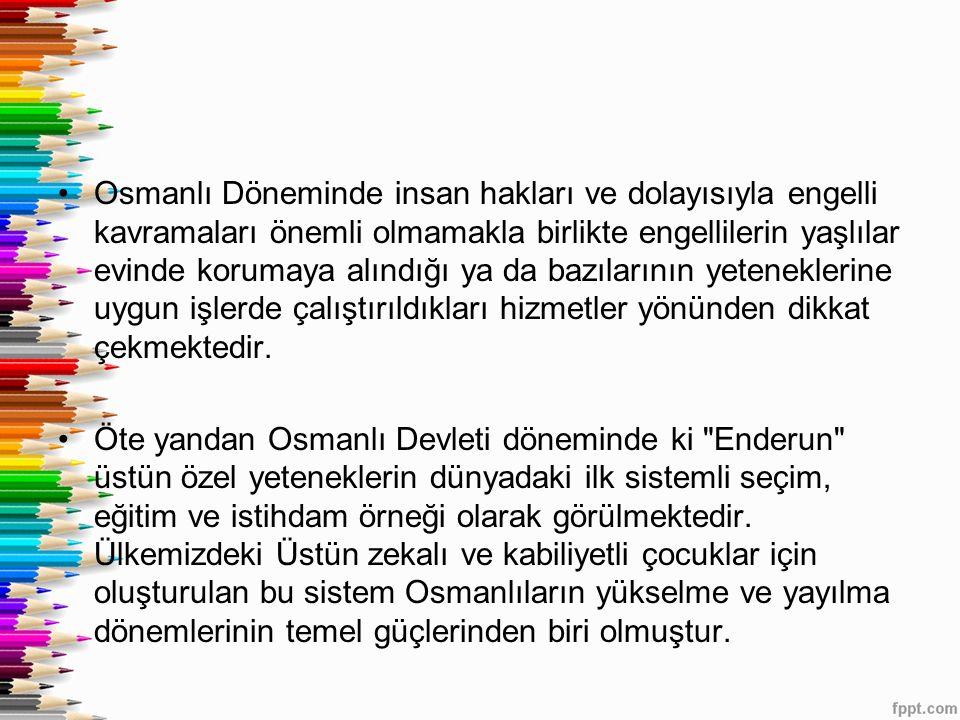 Osmanlı Döneminde insan hakları ve dolayısıyla engelli kavramaları önemli olmamakla birlikte engellilerin yaşlılar evinde korumaya alındığı ya da bazı