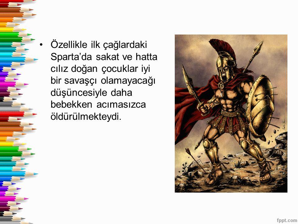 Özellikle ilk çağlardaki Sparta'da sakat ve hatta cılız doğan çocuklar iyi bir savaşçı olamayacağı düşüncesiyle daha bebekken acımasızca öldürülmektey