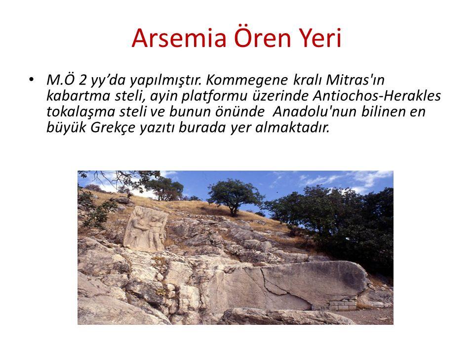 Arsemia Ören Yeri M.Ö 2 yy'da yapılmıştır. Kommegene kralı Mitras'ın kabartma steli, ayin platformu üzerinde Antiochos-Herakles tokalaşma steli ve bun