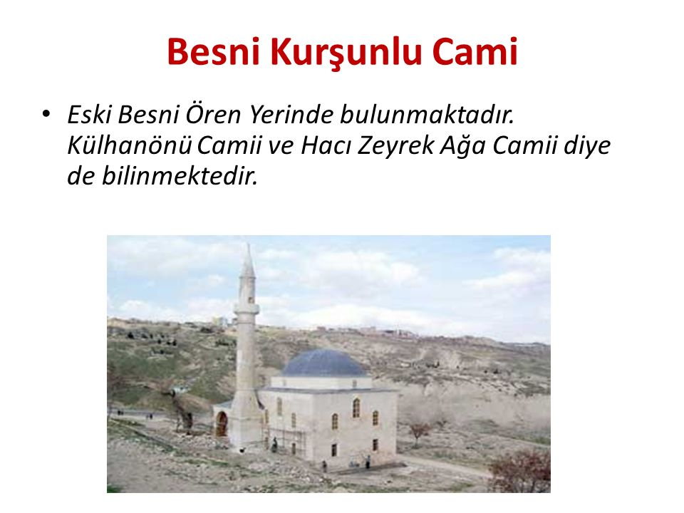 Besni Kurşunlu Cami Eski Besni Ören Yerinde bulunmaktadır. Külhanönü Camii ve Hacı Zeyrek Ağa Camii diye de bilinmektedir.