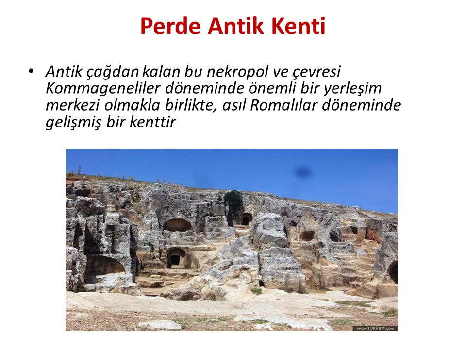 Perde Antik Kenti Antik çağdan kalan bu nekropol ve çevresi Kommageneliler döneminde önemli bir yerleşim merkezi olmakla birlikte, asıl Romalılar döneminde gelişmiş bir kenttir