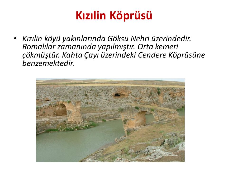 Kızılin Köprüsü Kızılin köyü yakınlarında Göksu Nehri üzerindedir. Romalılar zamanında yapılmıştır. Orta kemeri çökmüştür. Kahta Çayı üzerindeki Cende