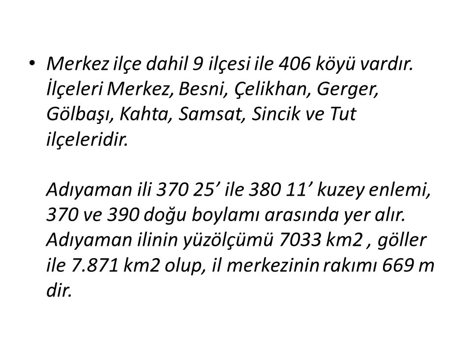 Merkez ilçe dahil 9 ilçesi ile 406 köyü vardır. İlçeleri Merkez, Besni, Çelikhan, Gerger, Gölbaşı, Kahta, Samsat, Sincik ve Tut ilçeleridir. Adıyaman
