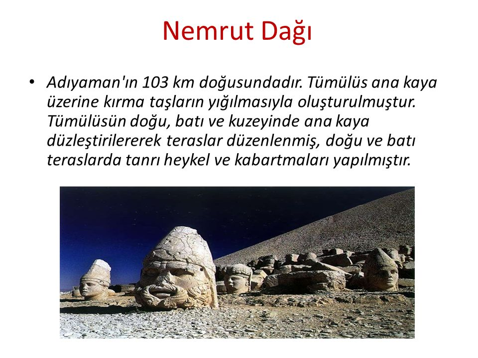 Nemrut Dağı Adıyaman'ın 103 km doğusundadır. Tümülüs ana kaya üzerine kırma taşların yığılmasıyla oluşturulmuştur. Tümülüsün doğu, batı ve kuzeyinde a