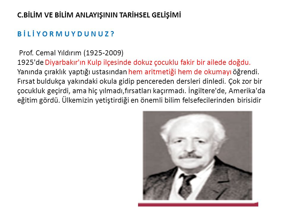 C.BİLİM VE BİLİM ANLAYIŞININ TARİHSEL GELİŞİMİ B İ L İ Y O R M U Y D U N U Z ? Prof. Cemal Yıldırım (1925-2009) 1925'de Diyarbakır'ın Kulp ilçesinde d