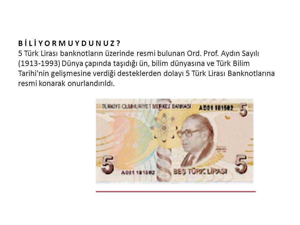 B İ L İ Y O R M U Y D U N U Z ? 5 Türk Lirası banknotların üzerinde resmi bulunan Ord. Prof. Aydın Sayılı (1913-1993) Dünya çapında taşıdığı ün, bilim