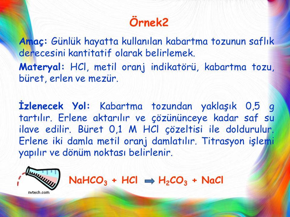 Örnek2 Amaç: Günlük hayatta kullanılan kabartma tozunun saflık derecesini kantitatif olarak belirlemek. Materyal: HCl, metil oranj indikatörü, kabartm