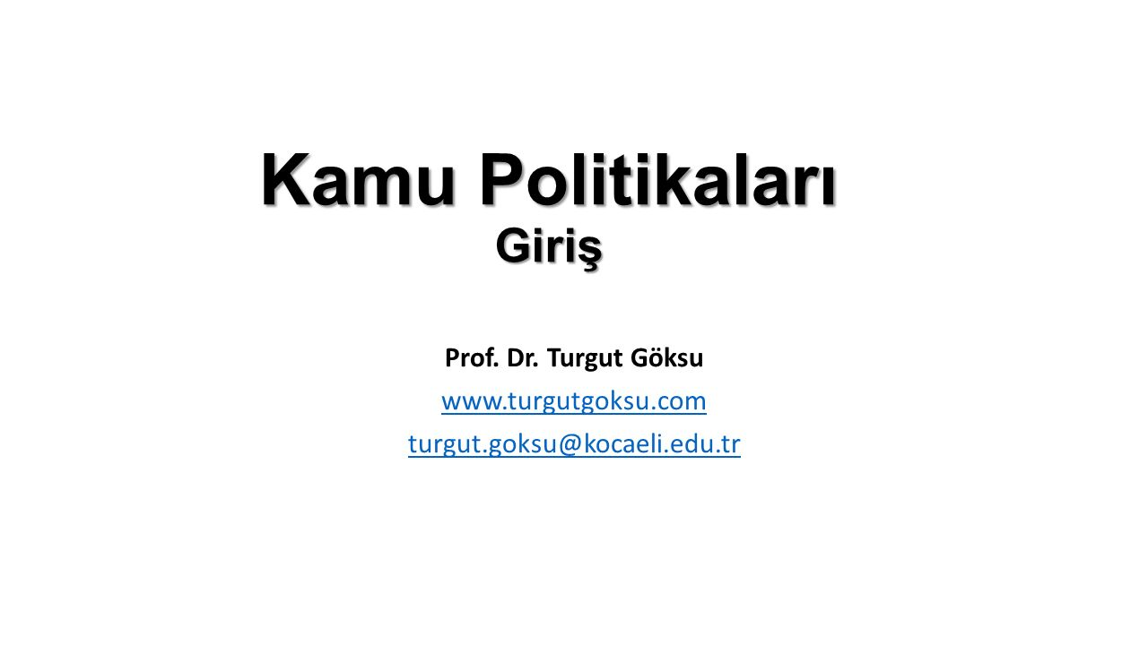 Kamu Politikaları Giriş Prof. Dr. Turgut Göksu www.turgutgoksu.com turgut.goksu@kocaeli.edu.tr