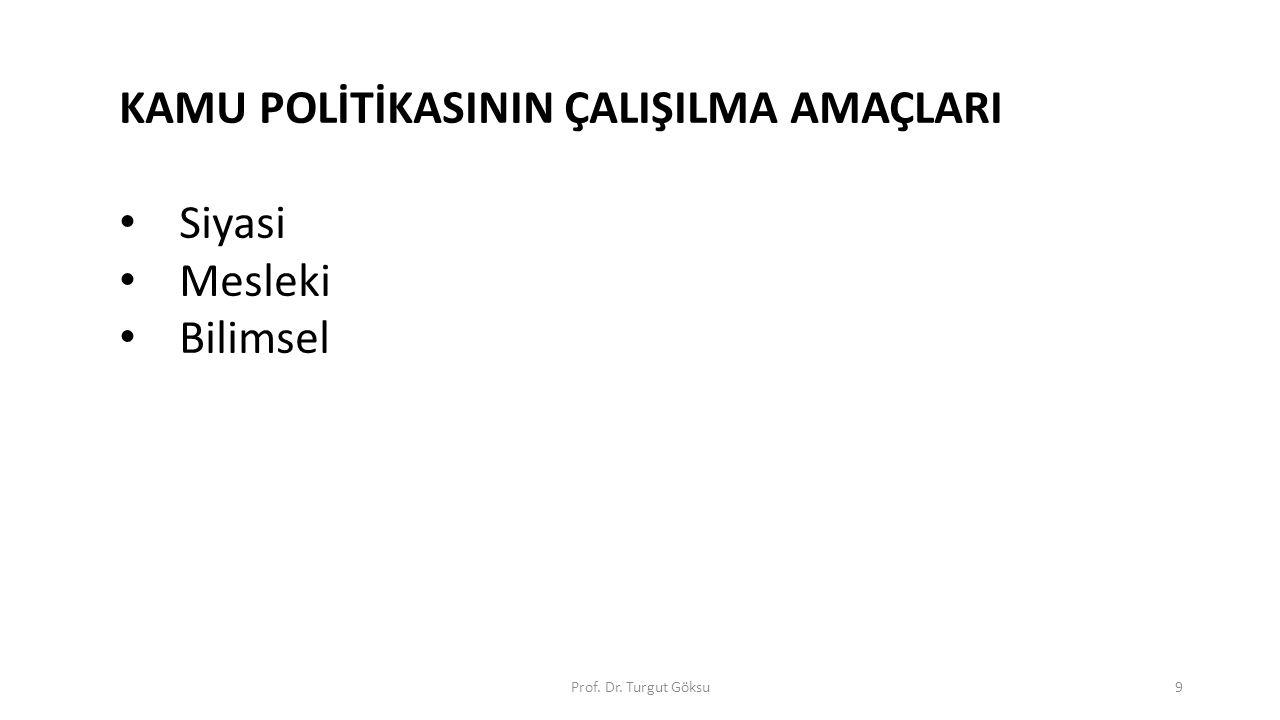 Prof. Dr. Turgut Göksu9 KAMU POLİTİKASININ ÇALIŞILMA AMAÇLARI Siyasi Mesleki Bilimsel
