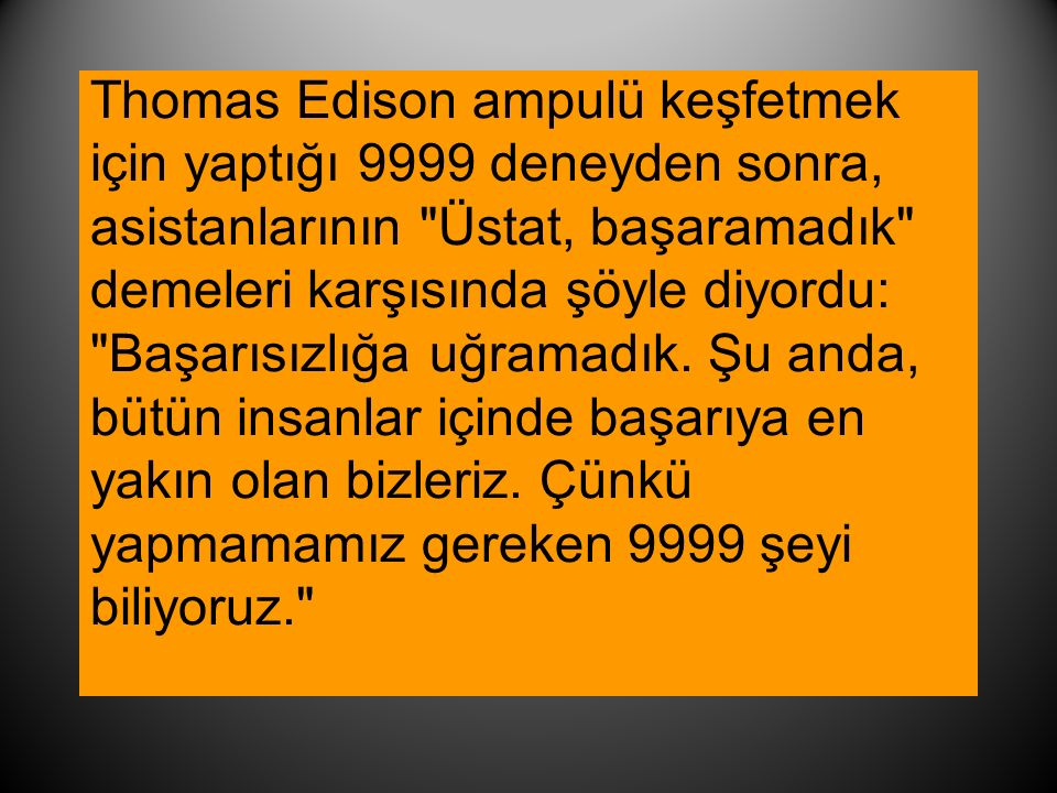 Thomas Edison ampulü keşfetmek için yaptığı 9999 deneyden sonra, asistanlarının Üstat, başaramadık demeleri karşısında şöyle diyordu: Başarısızlığa uğramadık.