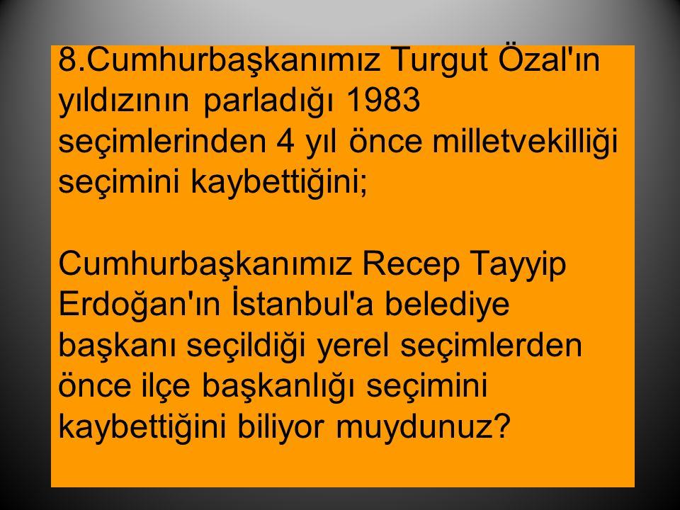 8.Cumhurbaşkanımız Turgut Özal ın yıldızının parladığı 1983 seçimlerinden 4 yıl önce milletvekilliği seçimini kaybettiğini; Cumhurbaşkanımız Recep Tayyip Erdoğan ın İstanbul a belediye başkanı seçildiği yerel seçimlerden önce ilçe başkanlığı seçimini kaybettiğini biliyor muydunuz
