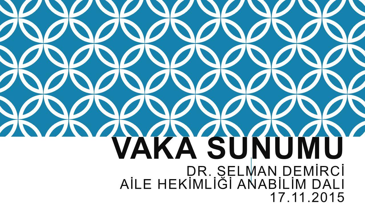 VAKA SUNUMU DR. SELMAN DEMİRCİ AİLE HEKİMLİĞİ ANABİLİM DALI 17.11.2015
