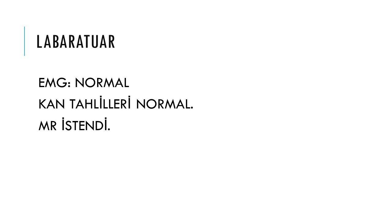 LABARATUAR EMG: NORMAL KAN TAHL İ LLER İ NORMAL. MR İ STEND İ.