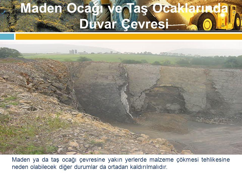 Maden Ocağı ve Taş Ocaklarında Duvar Çevresi Maden ya da taş ocağı çevresine yakın yerlerde malzeme çökmesi tehlikesine neden olabilecek diğer durumla