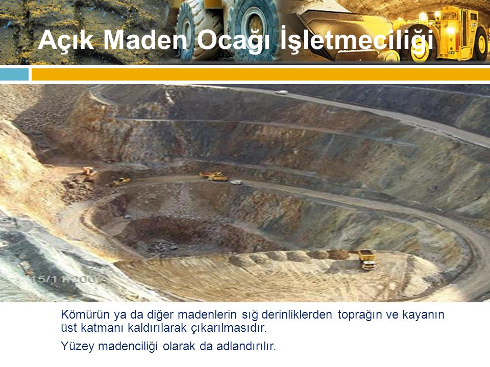 Açık Maden Ocağı İşletmeciliği Kömürün ya da diğer madenlerin sığ derinliklerden toprağın ve kayanın üst katmanı kaldırılarak çıkarılmasıdır. Yüzey ma