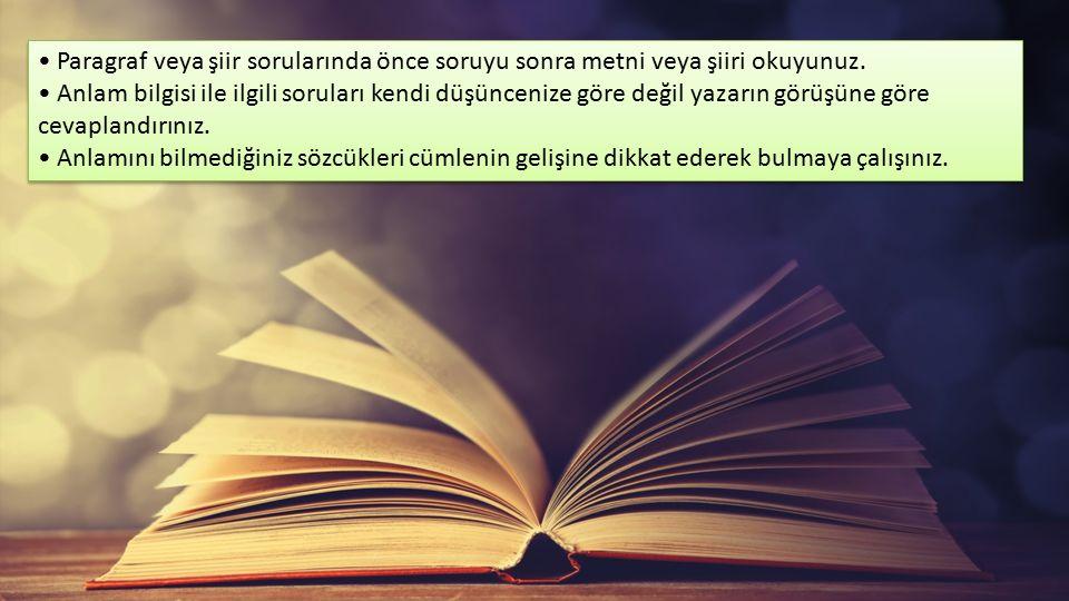 Paragraf veya şiir sorularında önce soruyu sonra metni veya şiiri okuyunuz. Anlam bilgisi ile ilgili soruları kendi düşüncenize göre değil yazarın gör