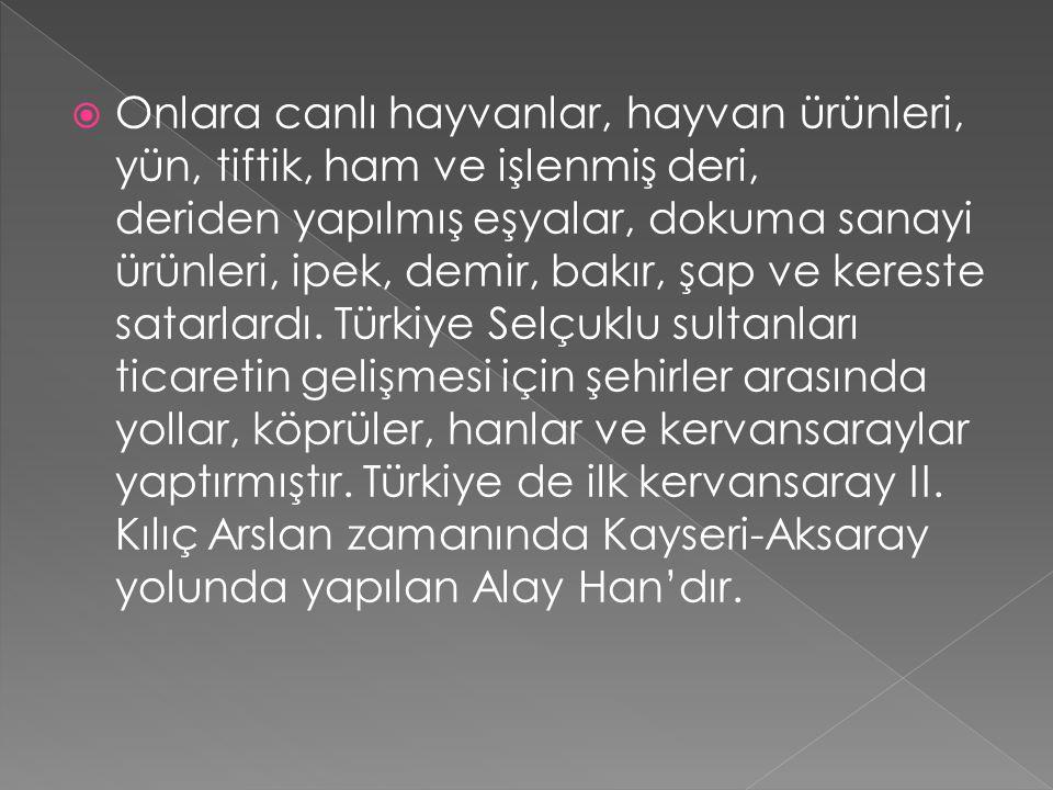  Türkiye'nin coğrafi konumu nedeniyle, transit ticaret yollarının önemini kavrayan Türkiye Selçuklu sultanları kara ticaretini, deniz ticaretine bağl