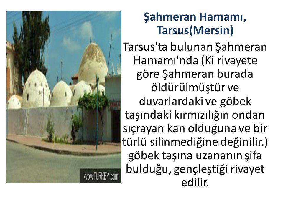 Şahmeran Hamamı, Tarsus(Mersin) Tarsus'ta bulunan Şahmeran Hamamı'nda (Ki rivayete göre Şahmeran burada öldürülmüştür ve duvarlardaki ve göbek taşında