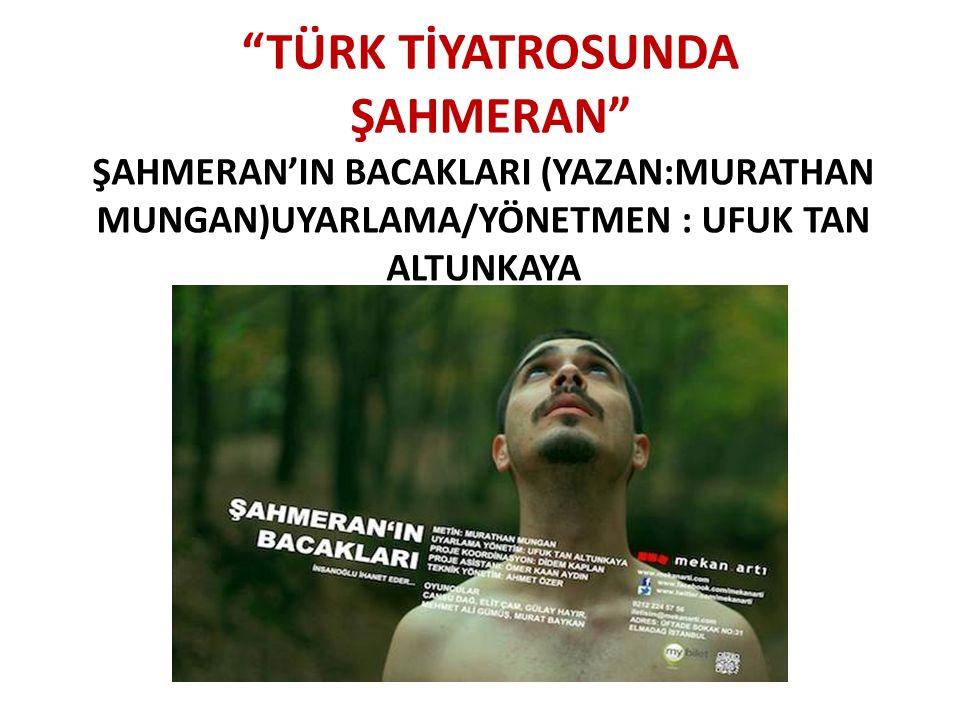 """""""TÜRK TİYATROSUNDA ŞAHMERAN"""" ŞAHMERAN'IN BACAKLARI (YAZAN:MURATHAN MUNGAN)UYARLAMA/YÖNETMEN : UFUK TAN ALTUNKAYA"""
