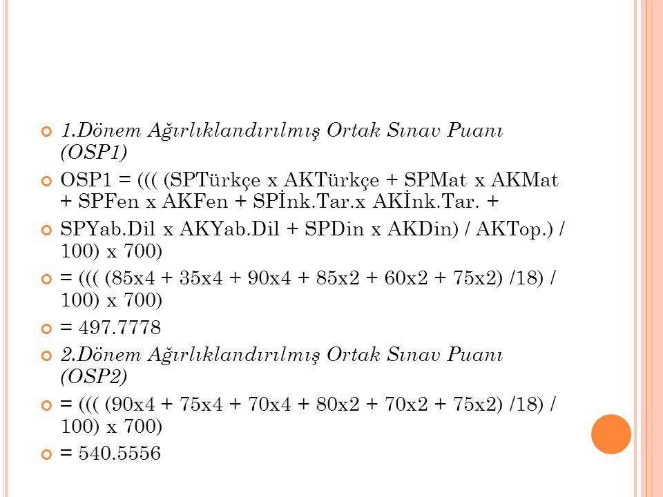 1.Dönem Ağırlıklandırılmış Ortak Sınav Puanı (OSP1) OSP1 = ((( (SPTürkçe x AKTürkçe + SPMat x AKMat + SPFen x AKFen + SPİnk.Tar.x AKİnk.Tar.